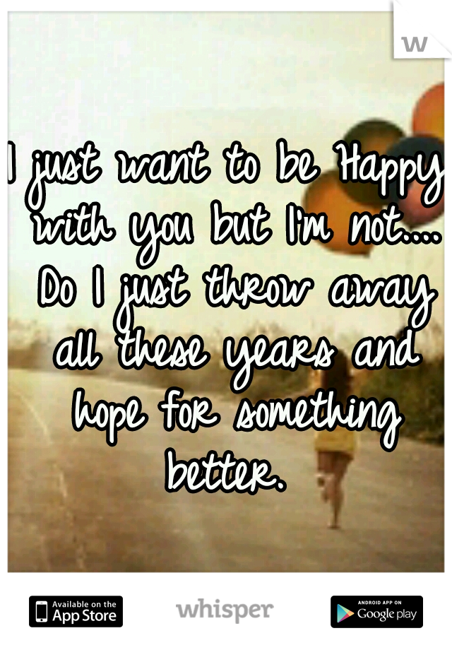 I just want to be Happy with you but I'm not.... Do I just throw away all these years and hope for something better.