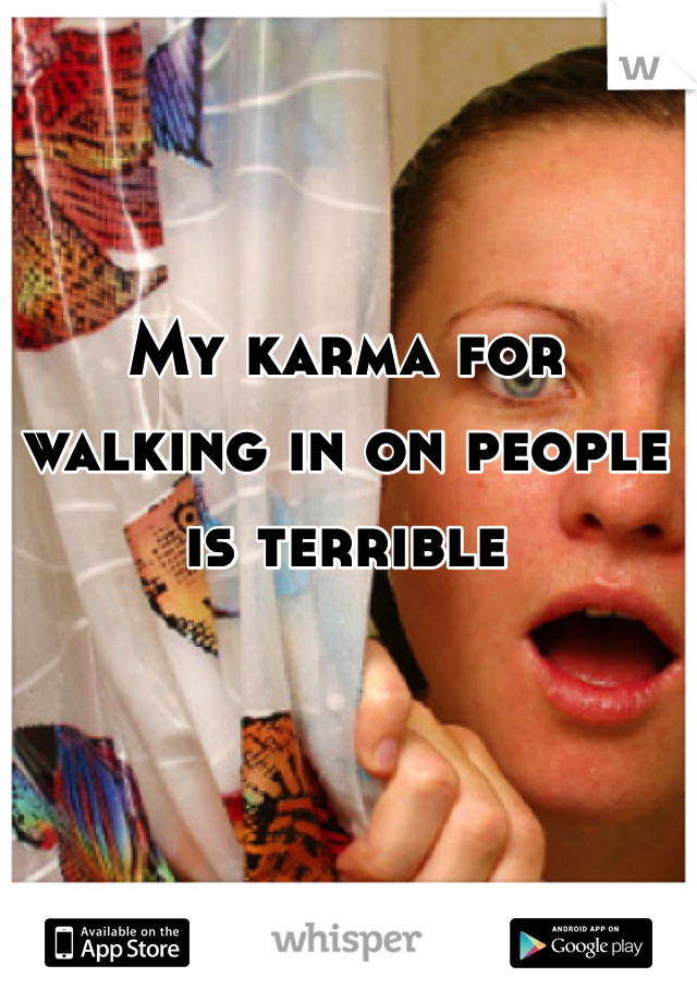 My karma for walking in on people is terrible