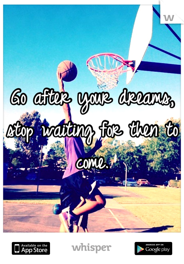 Go after your dreams, stop waiting for then to come.