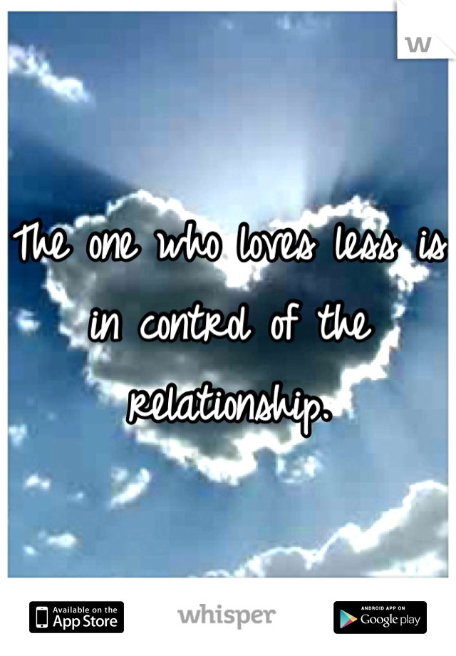 The one who loves less is in control of the relationship.