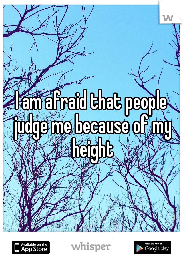 I am afraid that people judge me because of my height