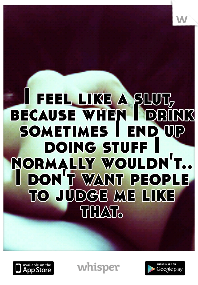 I feel like a slut, because when I drink sometimes I end up doing stuff I normally wouldn't.. I don't want people to judge me like that.