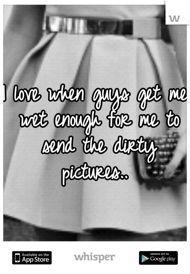 I love when guys get me wet enough for me to send the dirty pictures..
