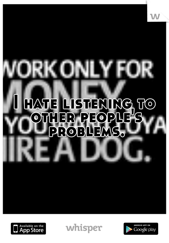 I hate listening to other people's problems.