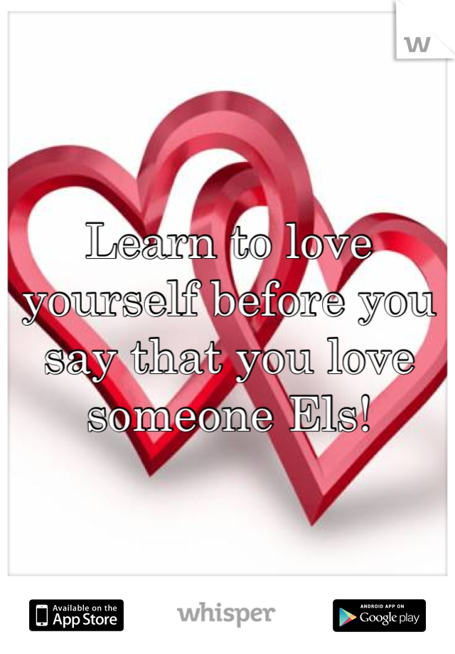 Learn to love yourself before you say that you love someone Els!