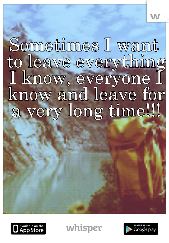 Sometimes I want to leave everything I know, everyone I know and leave for a very long time!!!