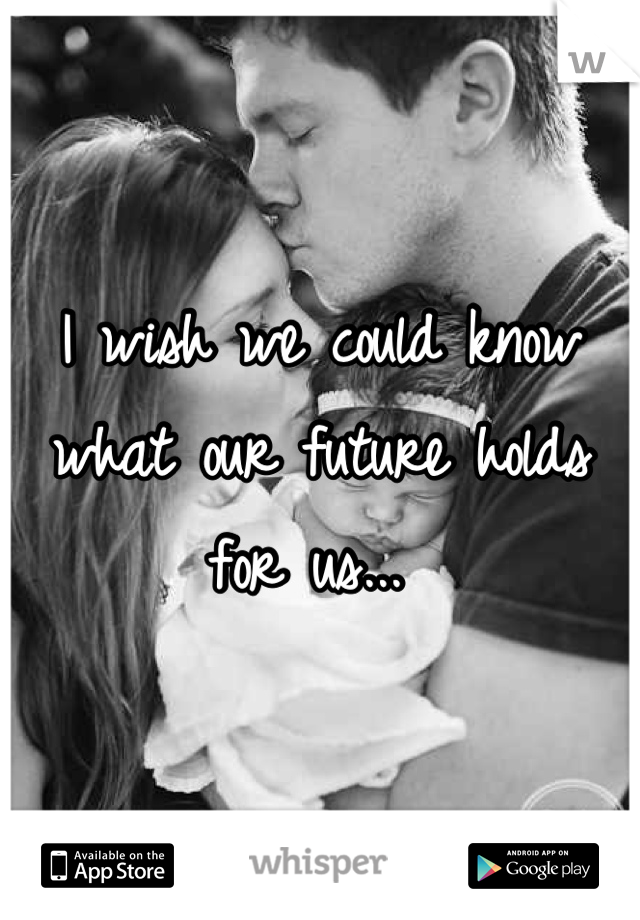 I wish we could know what our future holds for us...
