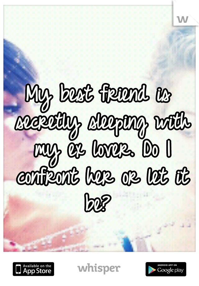 My best friend is secretly sleeping with my ex lover. Do I confront her or let it be?