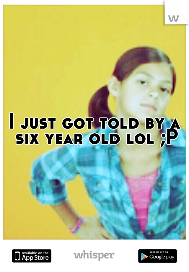 I just got told by a six year old lol ;P