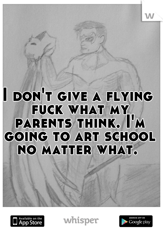 I don't give a flying fuck what my parents think. I'm going to art school no matter what.