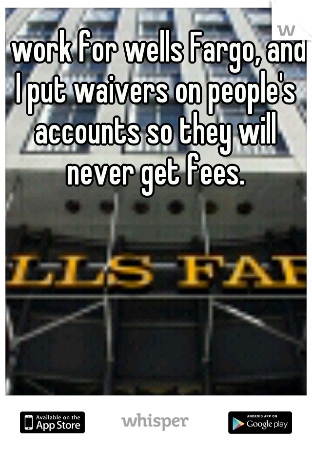I work for wells Fargo, and I put waivers on people's accounts so they will never get fees.