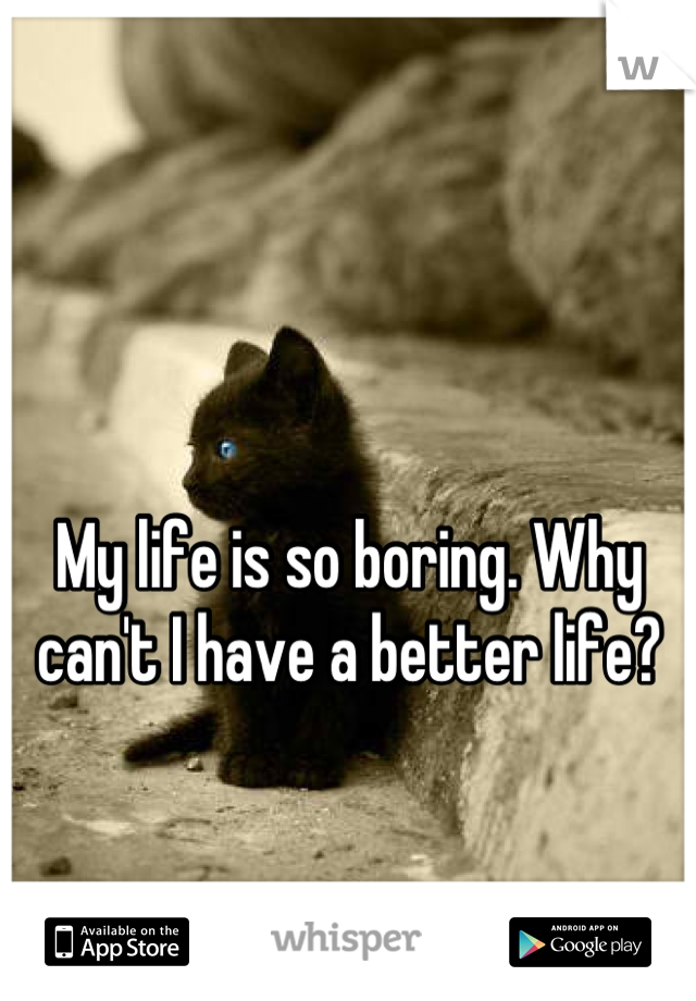 My life is so boring. Why can't I have a better life?