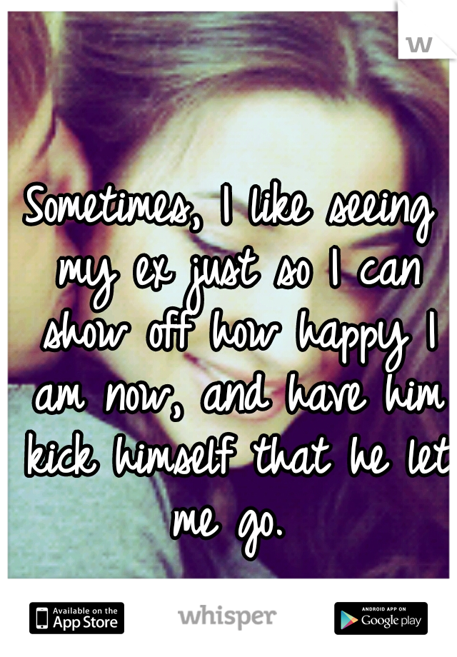 Sometimes, I like seeing my ex just so I can show off how happy I am now, and have him kick himself that he let me go.