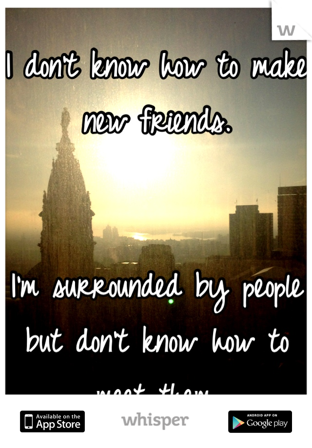 I don't know how to make new friends.   I'm surrounded by people but don't know how to meet them.