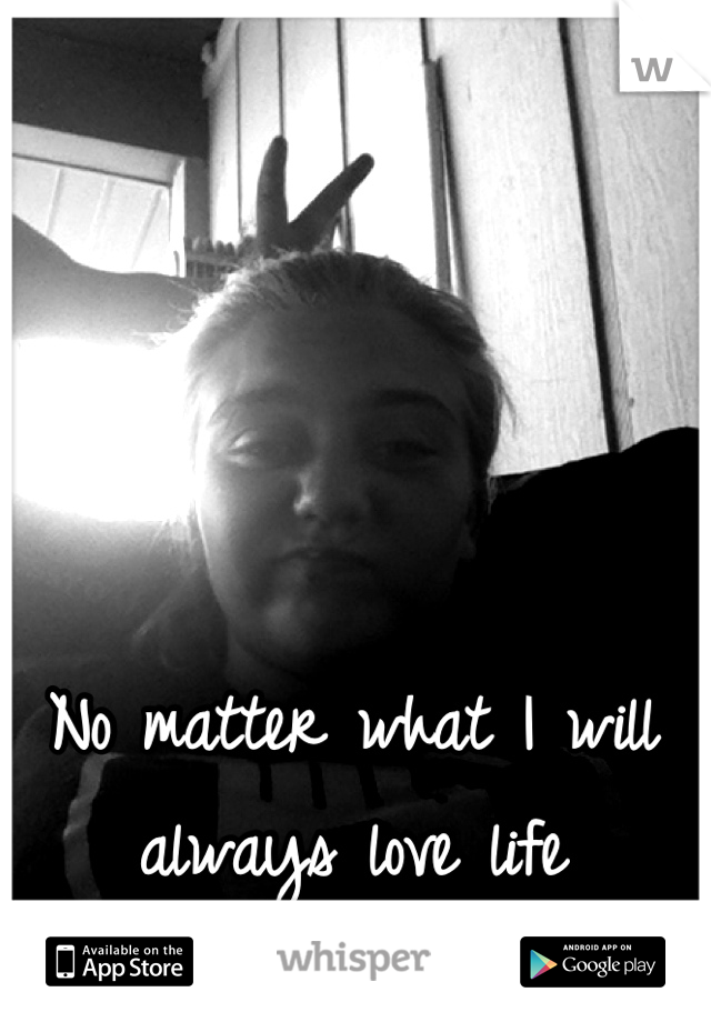 No matter what I will always love life