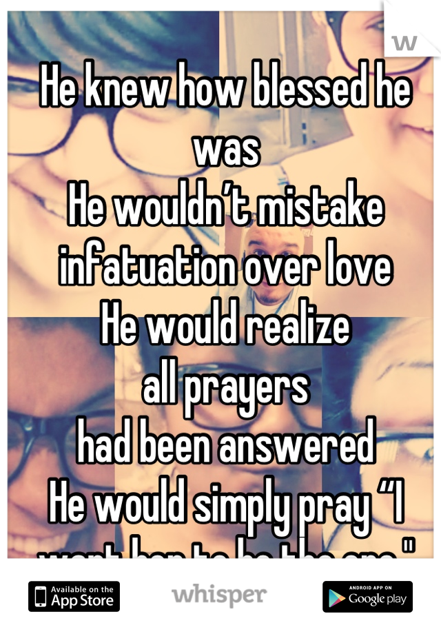 """He knew how blessed he was He wouldn't mistake infatuation over love He would realize  all prayers  had been answered He would simply pray """"I want her to be the one."""""""