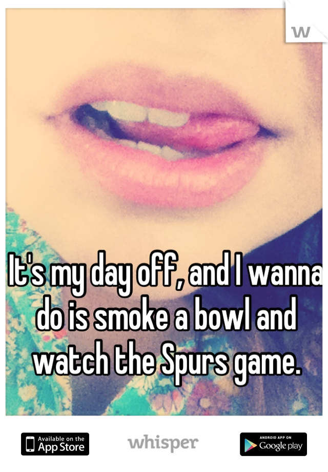 It's my day off, and I wanna do is smoke a bowl and watch the Spurs game.