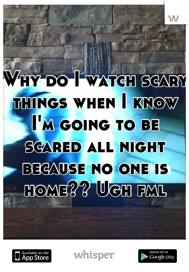 Why do I watch scary things when I know I'm going to be scared all night because no one is home?? Ugh fml