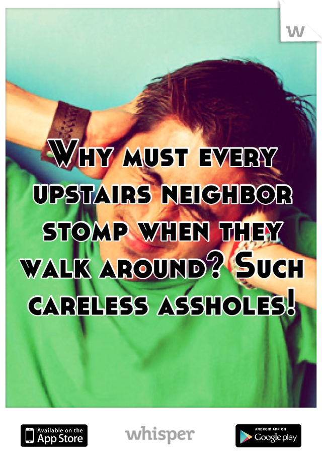 Why must every upstairs neighbor stomp when they walk around? Such careless assholes!