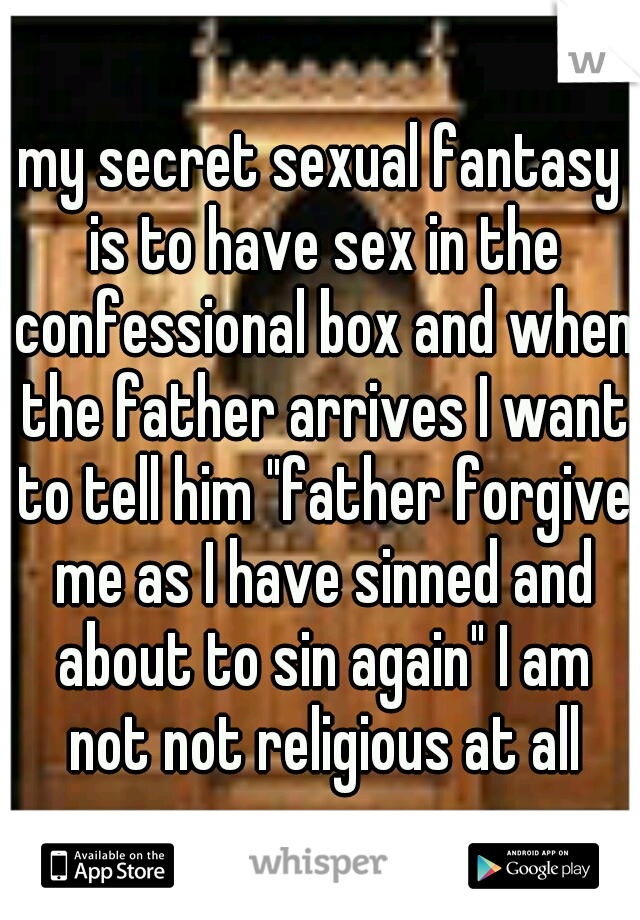 "my secret sexual fantasy is to have sex in the confessional box and when the father arrives I want to tell him ""father forgive me as I have sinned and about to sin again"" I am not not religious at all"
