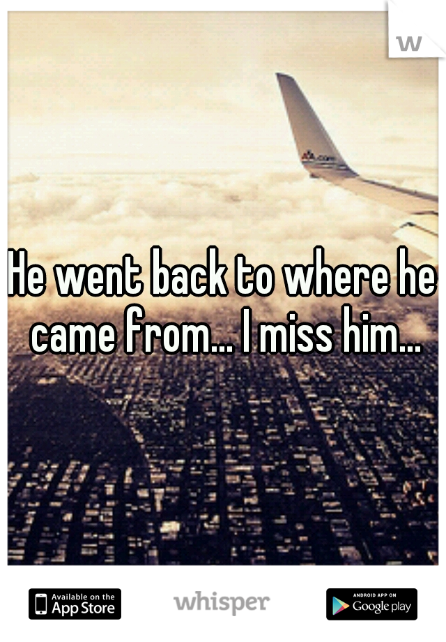 He went back to where he came from... I miss him...