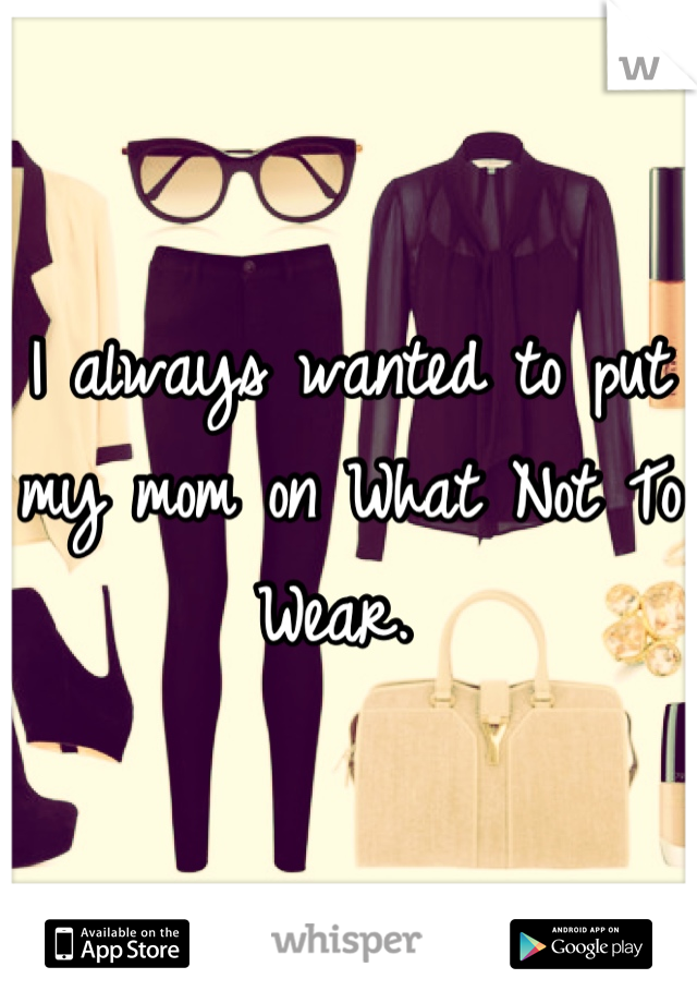 I always wanted to put my mom on What Not To Wear.