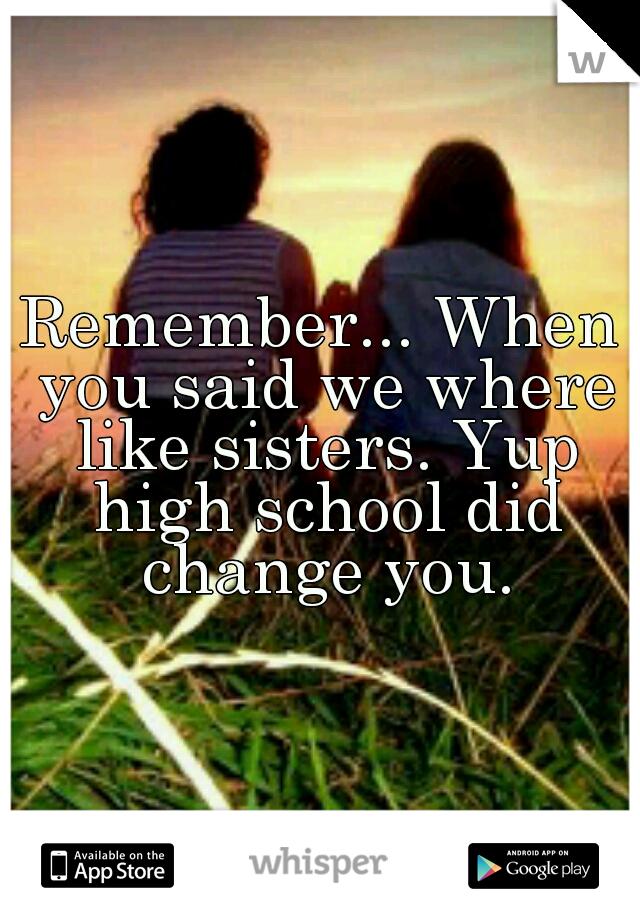 Remember... When you said we where like sisters. Yup high school did change you.