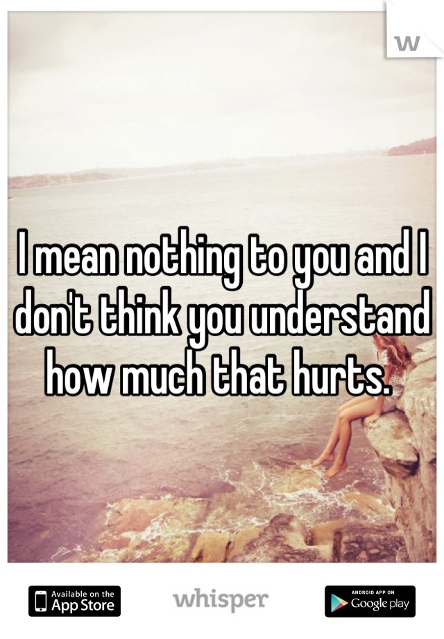 I mean nothing to you and I don't think you understand how much that hurts.