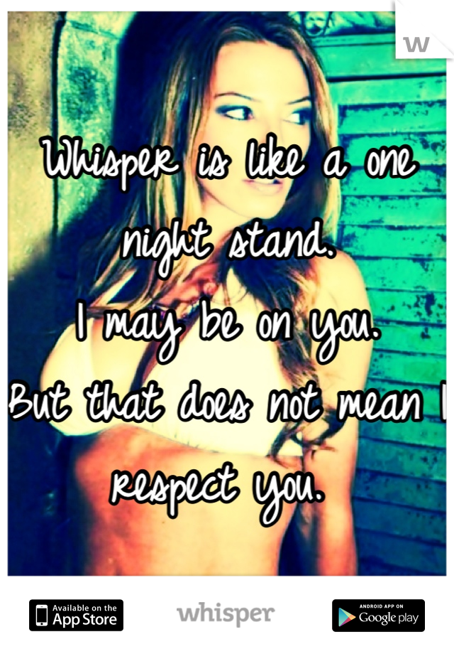 Whisper is like a one night stand.  I may be on you.  But that does not mean I respect you.