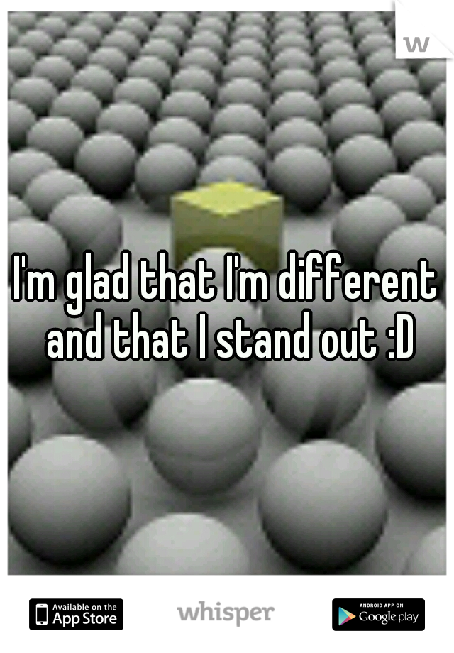 I'm glad that I'm different and that I stand out :D