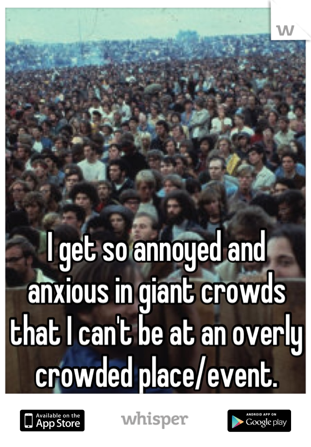 I get so annoyed and anxious in giant crowds that I can't be at an overly crowded place/event.