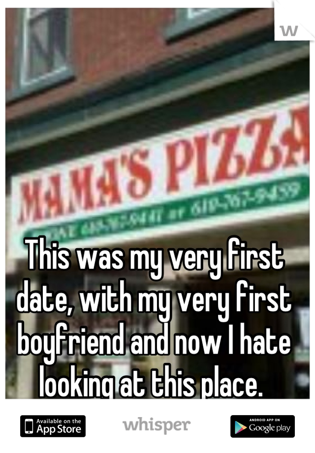 This was my very first date, with my very first boyfriend and now I hate looking at this place.