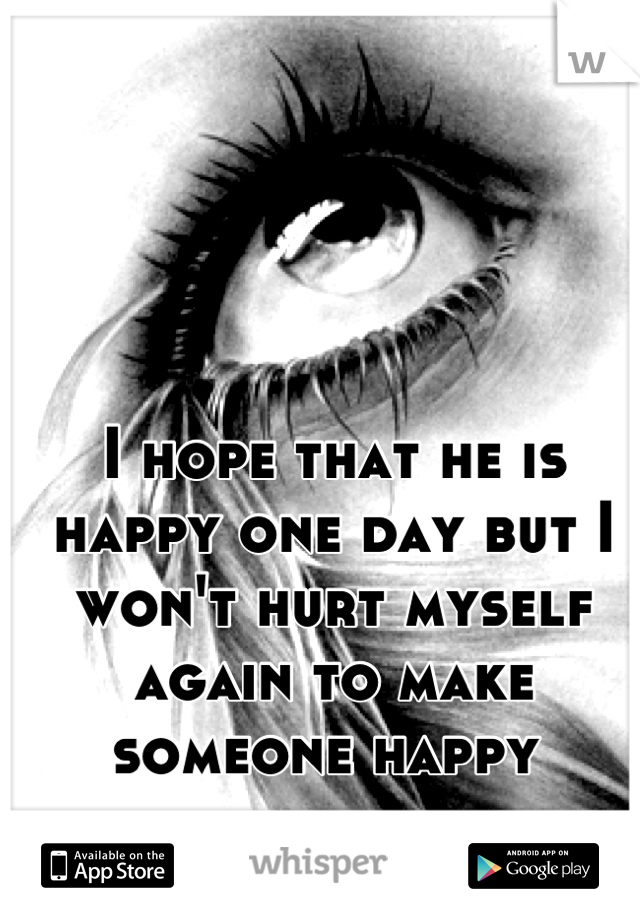 I hope that he is happy one day but I won't hurt myself again to make someone happy