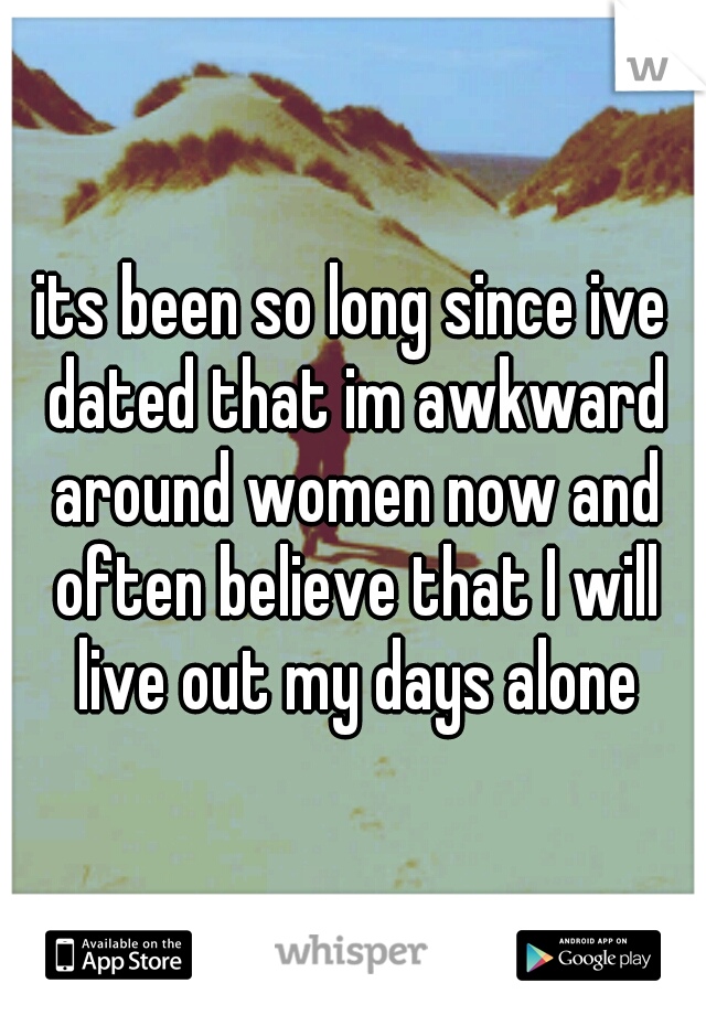its been so long since ive dated that im awkward around women now and often believe that I will live out my days alone