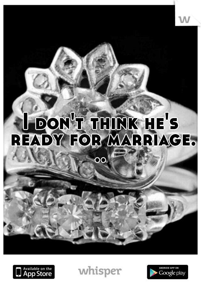 I don't think he's ready for marriage. ..