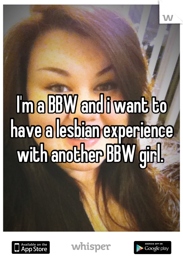 I'm a BBW and i want to have a lesbian experience with another BBW girl.