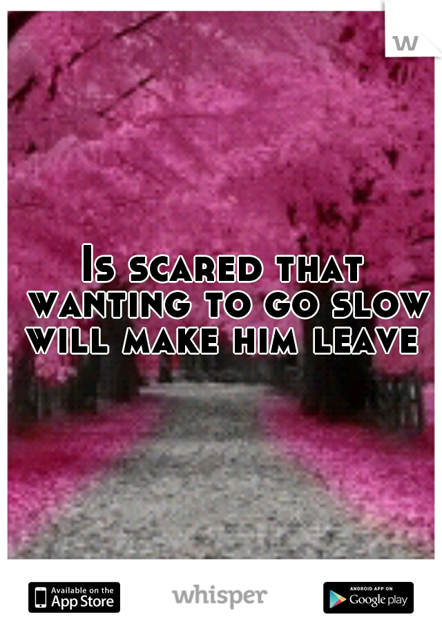 Is scared that wanting to go slow will make him leave