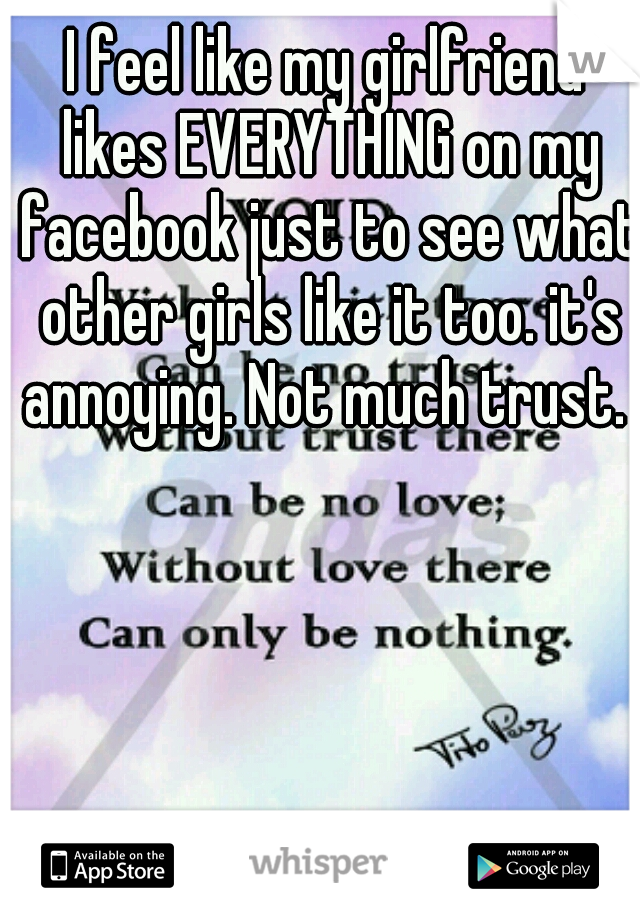 I feel like my girlfriend likes EVERYTHING on my facebook just to see what other girls like it too. it's annoying. Not much trust.