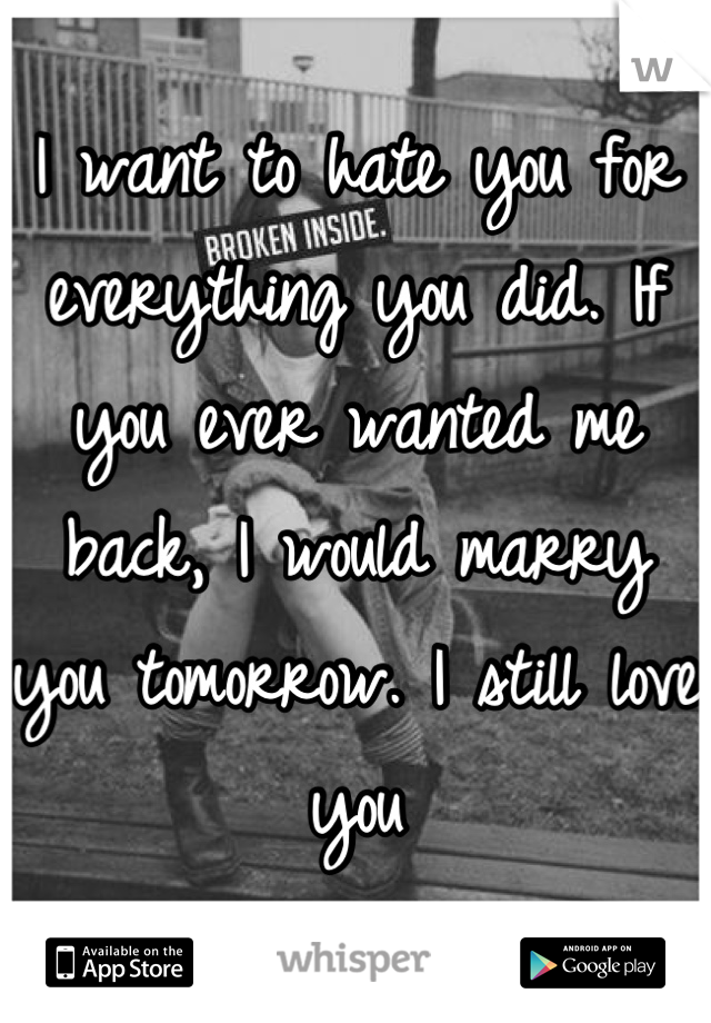 I want to hate you for everything you did. If you ever wanted me back, I would marry you tomorrow. I still love you