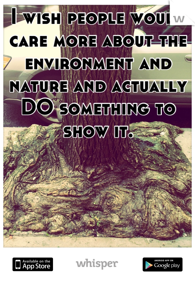 I wish people would care more about the environment and nature and actually DO something to show it.