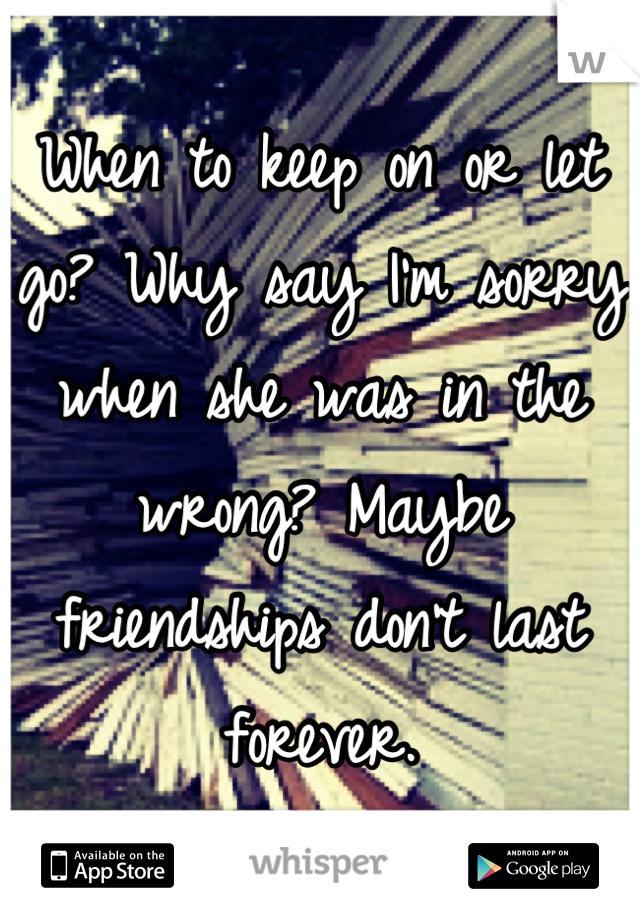 When to keep on or let go? Why say I'm sorry when she was in the wrong? Maybe friendships don't last forever.