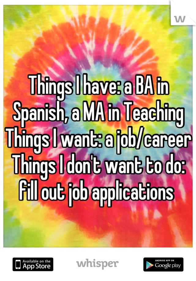 Things I have: a BA in Spanish, a MA in Teaching Things I want: a job/career Things I don't want to do: fill out job applications
