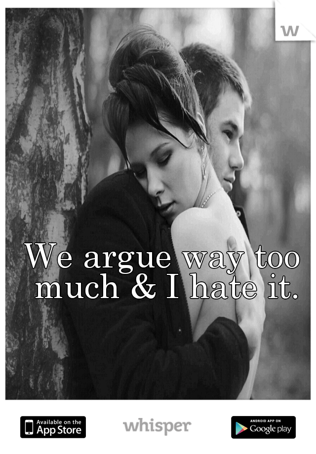 We argue way too much & I hate it.