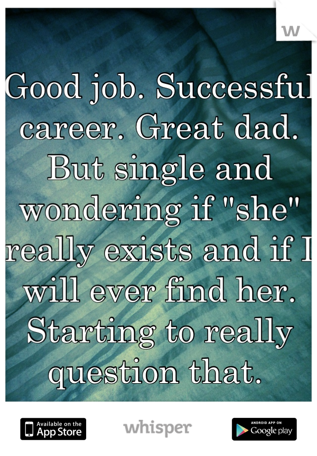 """Good job. Successful career. Great dad. But single and wondering if """"she"""" really exists and if I will ever find her. Starting to really question that."""