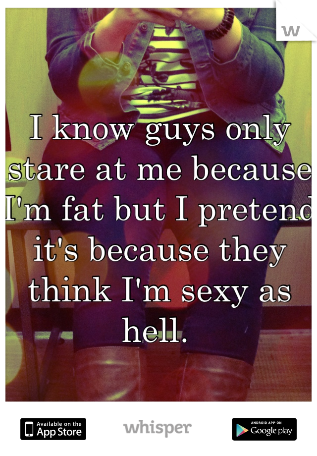 I know guys only stare at me because I'm fat but I pretend it's because they think I'm sexy as hell.
