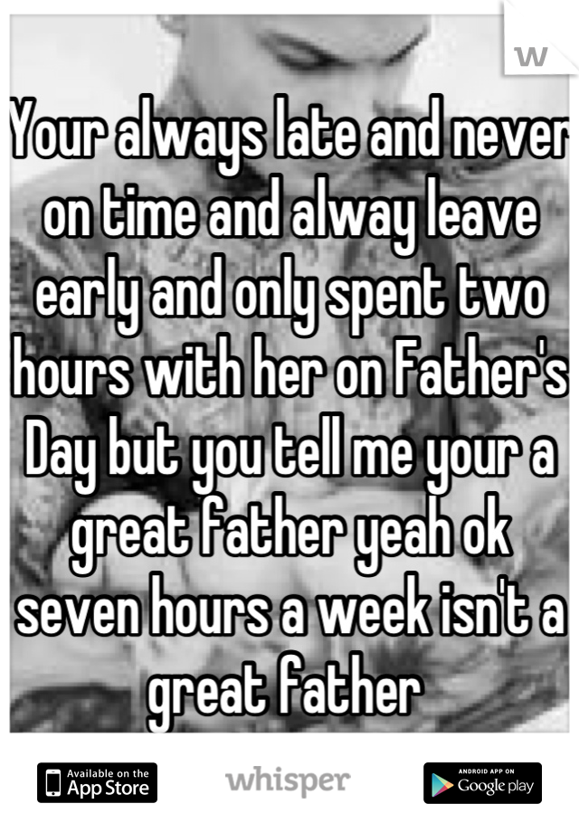 Your always late and never on time and alway leave early and only spent two hours with her on Father's Day but you tell me your a great father yeah ok seven hours a week isn't a great father