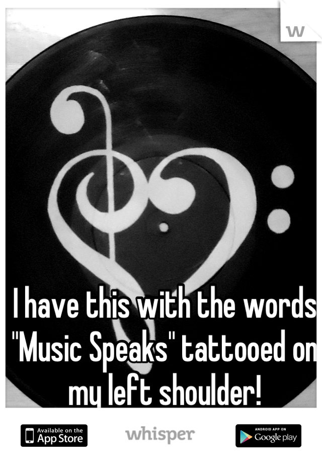 """I have this with the words """"Music Speaks"""" tattooed on my left shoulder!"""