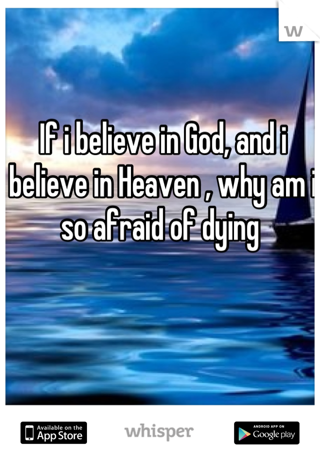 If i believe in God, and i believe in Heaven , why am i so afraid of dying
