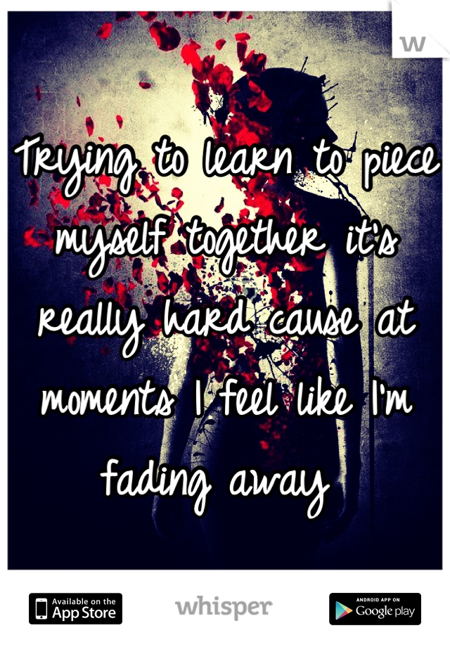 Trying to learn to piece myself together it's really hard cause at moments I feel like I'm fading away