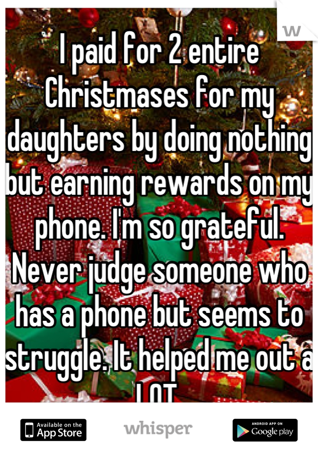I paid for 2 entire Christmases for my daughters by doing nothing but earning rewards on my phone. I'm so grateful. Never judge someone who has a phone but seems to struggle. It helped me out a LOT.